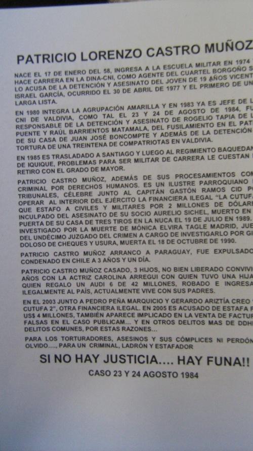 """Patricio Lorenzo Castro Muñoz  Nace el 17 de enero del 58, ingresa a la escuela militar en 1974 y hace carrera en la DINA- CNI, como agente del cuartel Borgoño se lo acusa de la detención y el asesinato del joven de 19 años VICENTE ISARAEL GARCIA, ocurrido el 30 de abril 1877, el primero de una larga lista.  En 1980 integra la agrupación amarilla u en 1983 ya es jefe de la CNI  de Valdivia, como tal el 23 y 24 de agosto de 1984, fue responsable de la detención y el asesinato de ROGELIO TAPIA DE LA PUENTE y RAÚL BARRIENTOS MATAMALA, del fusilamiento en el patio de su casa de JUAN JOSÉ BON COMPTE y además de la detención y tortura de una treintena de compatriotas en Valdivia.  Patricio Castro Muñoz, además de sus procesamientos como criminal por derechos humanos es un ilustre parroquiano de tribunales, célebre junto al capitán GASTON RAMOS CID por operar al interior de ejército la financiera ilegal """"La Cutufa"""" que estafo a civiles y militares por 2 millones de dólares, inculpado del asesinato de su socio AURELIO SICHEL, muerto en la puerta de su casa de tres tiros en la nuca el 19 d julio de 1989, es investigado por la muerte de MÓNICA ELVIRAB TAGLE MADRID, jueza del undécimo juzgado del crimen a cargo de investigarlo por girop doloso de cheques y usura, muerta el 18 de octubre de 1990.  Patricio Castro Muñoz, arranco a Uruguay, fue expulsado y condenado en chile a 3 años y un día.  Patricio Castro Muñoz casado, tres hijos, no bien liberado convivió 7 años con la actriz Carolina Arregui con quien tubo una hija, a quien le regalo un AUDI 6 de 42 millones, robado e ingresado ilegalmente al país, actualmente vive con sus padres.  En el 2003 junto a Pedro Peña Marquicio y Gerardo Ariztía creo la """"Cutufa 2"""", otra financiera ilegal. En 2005 es acusado de estafa por 4 millones de dólares, también aparece implicado en la venta de facturas falsas en el caso publicam… y en otros delitos mas de DDHH y delitos comunes, por estas razones….  Para los torturadores, asesinos y sus co"""